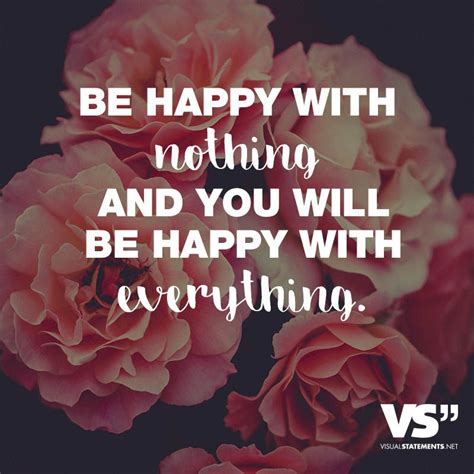 Be happy with nothing and you will be happy with